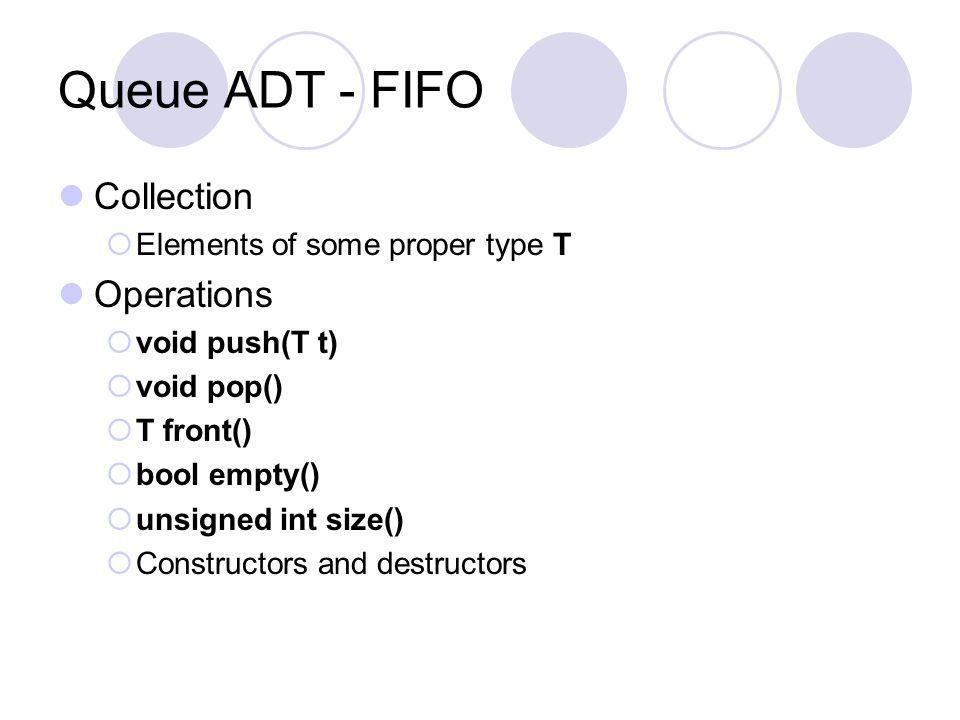 Queue ADT - FIFO Collection  Elements of some proper type T Operations  void push(T t)  void pop()  T front()  bool empty()  unsigned int size()  Constructors and destructors