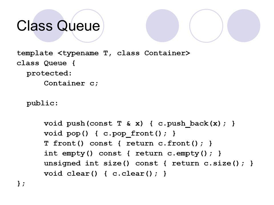 Class Queue template class Queue { protected: Container c; public: void push(const T & x) { c.push_back(x); } void pop() { c.pop_front(); } T front() const { return c.front(); } int empty() const { return c.empty(); } unsigned int size() const { return c.size(); } void clear() { c.clear(); } };