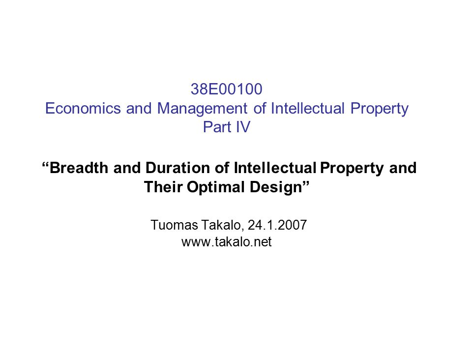 38E00100 Economics and Management of Intellectual Property Part IV Breadth and Duration of Intellectual Property and Their Optimal Design Tuomas Takalo, 24.1.2007 www.takalo.net