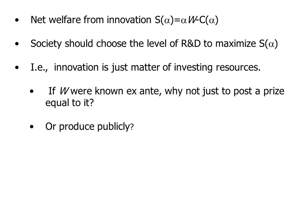 Net welfare from innovation S(  )=  W-C(  ) Society should choose the level of R&D to maximize S(  ) I.e., innovation is just matter of investing resources.