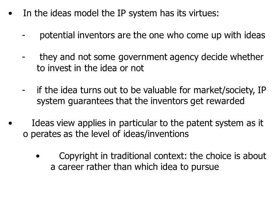In the ideas model the IP system has its virtues: - potential inventors are the one who come up with ideas - they and not some government agency decide whether to invest in the idea or not -if the idea turns out to be valuable for market/society, IP system guarantees that the inventors get rewarded Ideas view applies in particular to the patent system as it o perates as the level of ideas/inventions Copyright in traditional context: the choice is about a career rather than which idea to pursue