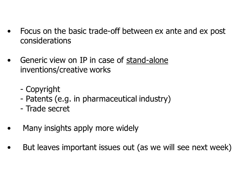 Focus on the basic trade-off between ex ante and ex post considerations Generic view on IP in case of stand-alone inventions/creative works - Copyright - Patents (e.g.