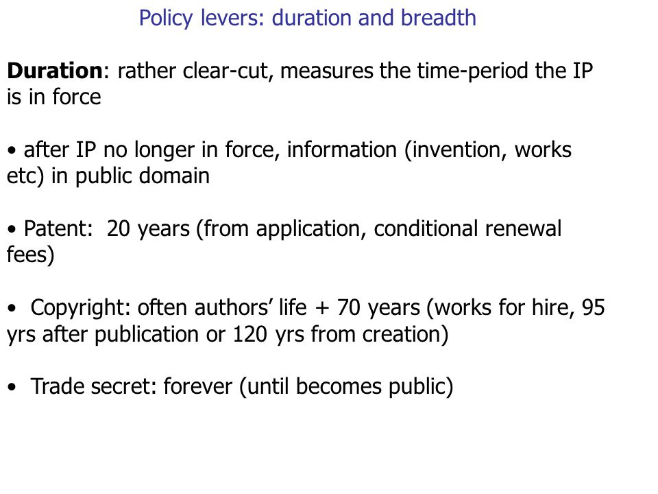 Policy levers: duration and breadth Duration: rather clear-cut, measures the time-period the IP is in force after IP no longer in force, information (invention, works etc) in public domain Patent: 20 years (from application, conditional renewal fees) Copyright: often authors' life + 70 years (works for hire, 95 yrs after publication or 120 yrs from creation) Trade secret: forever (until becomes public)