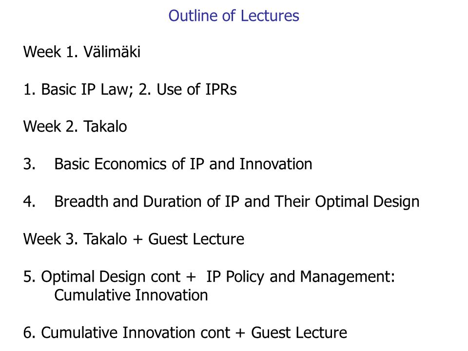 Week 1. Välimäki 1. Basic IP Law; 2. Use of IPRs Week 2. Takalo 3.Basic Economics of IP and Innovation 4.Breadth and Duration of IP and Their Optimal