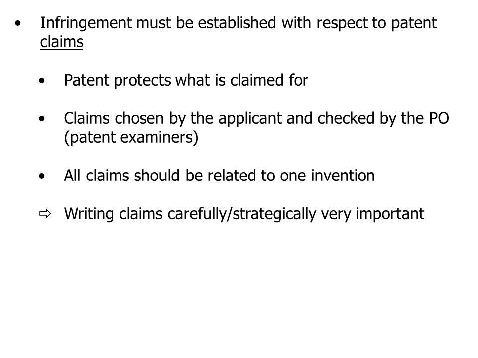 Infringement must be established with respect to patent claims Patent protects what is claimed for Claims chosen by the applicant and checked by the PO (patent examiners) All claims should be related to one invention  Writing claims carefully/strategically very important
