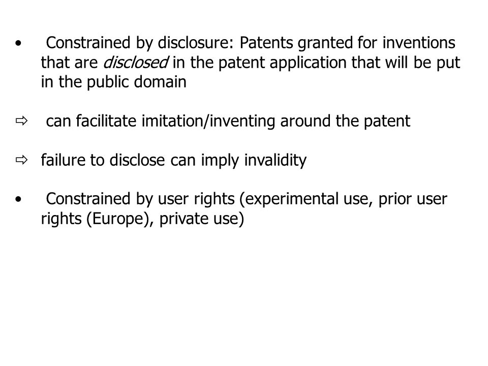 Constrained by disclosure: Patents granted for inventions that are disclosed in the patent application that will be put in the public domain  can facilitate imitation/inventing around the patent  failure to disclose can imply invalidity Constrained by user rights (experimental use, prior user rights (Europe), private use)