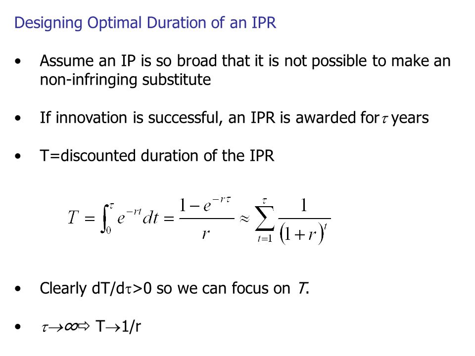 Designing Optimal Duration of an IPR Assume an IP is so broad that it is not possible to make an non-infringing substitute If innovation is successful, an IPR is awarded for  years T=discounted duration of the IPR Clearly dT/d  >0 so we can focus on T.