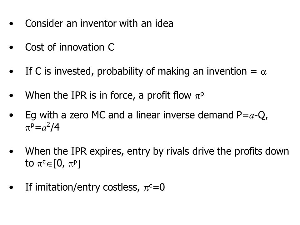 Consider an inventor with an idea Cost of innovation C If C is invested, probability of making an invention =  When the IPR is in force, a profit flow  p Eg with a zero MC and a linear inverse demand P= a -Q,  p = a 2 /4 When the IPR expires, entry by rivals drive the profits down to  c  [0,  p ] If imitation/entry costless,  c =0