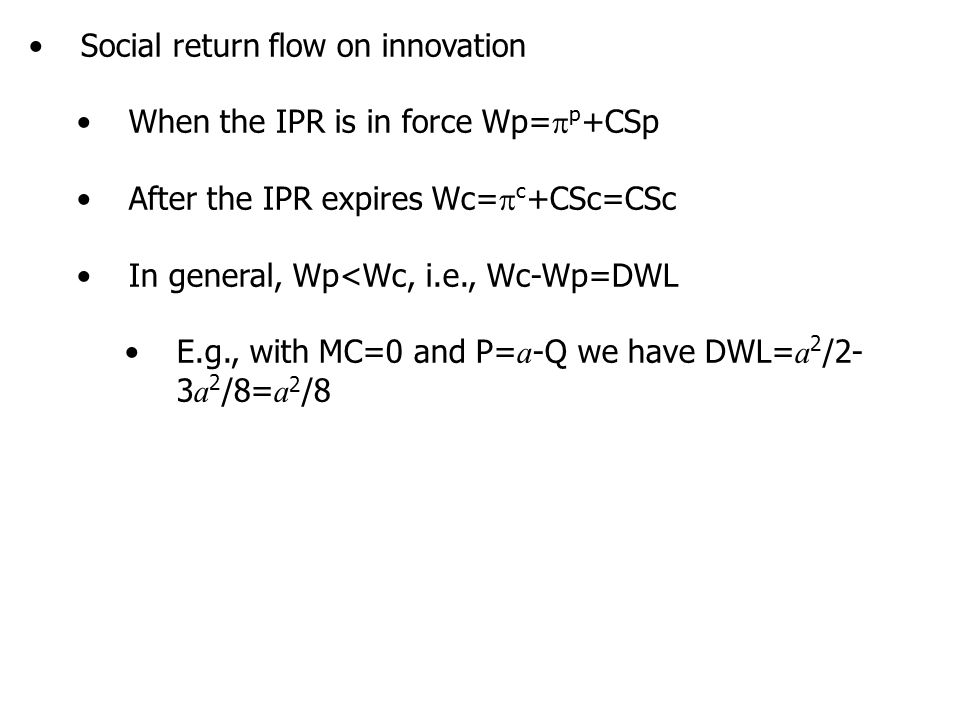 Social return flow on innovation When the IPR is in force Wp=  p +CSp After the IPR expires Wc=  c +CSc=CSc In general, Wp<Wc, i.e., Wc-Wp=DWL E.g., with MC=0 and P= a -Q we have DWL= a 2 /2- 3 a 2 /8= a 2 /8