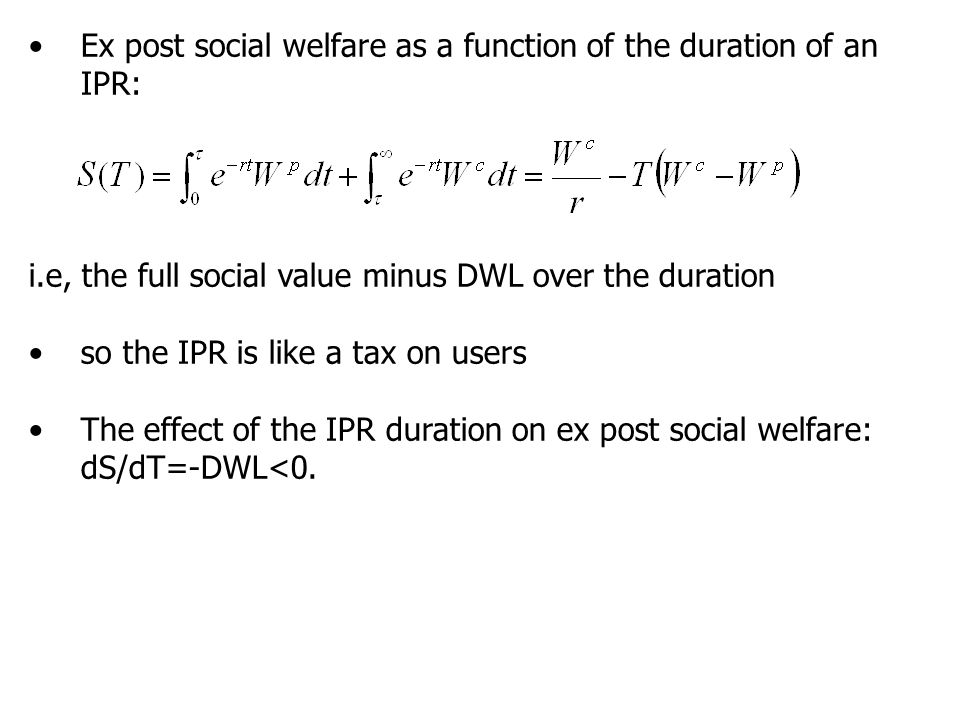 Ex post social welfare as a function of the duration of an IPR: i.e, the full social value minus DWL over the duration so the IPR is like a tax on users The effect of the IPR duration on ex post social welfare: dS/dT=-DWL<0.