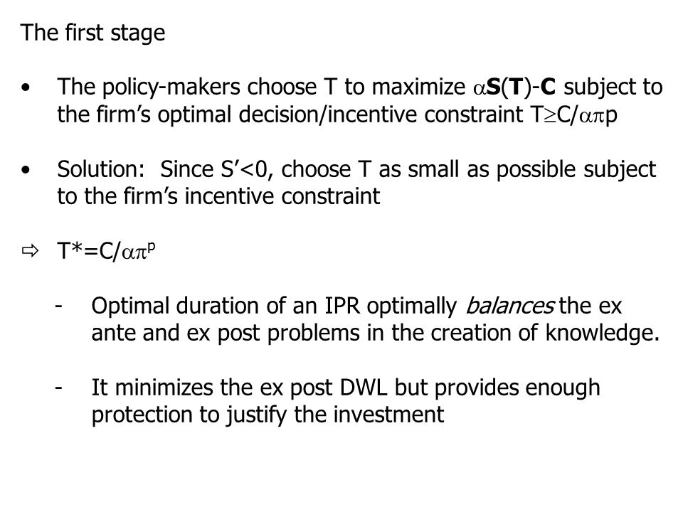 The first stage The policy-makers choose T to maximize  S(T)-C subject to the firm's optimal decision/incentive constraint T  C/  p Solution: Since S'<0, choose T as small as possible subject to the firm's incentive constraint  T*=C/  p -Optimal duration of an IPR optimally balances the ex ante and ex post problems in the creation of knowledge.