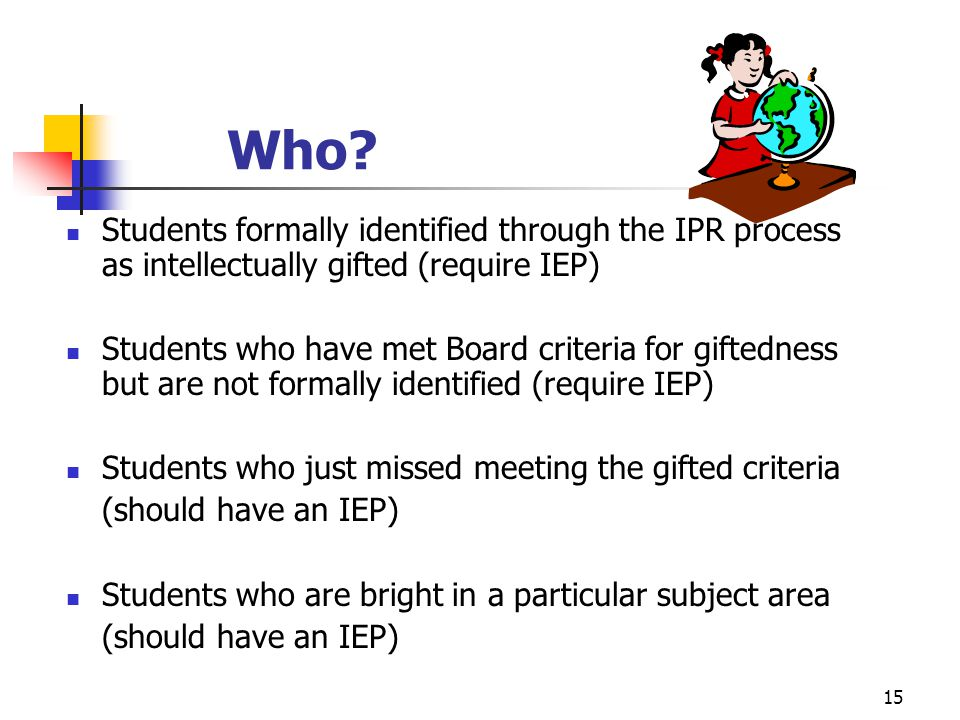15 Who? Students formally identified through the IPR process as intellectually gifted (require IEP) Students who have met Board criteria for giftednes