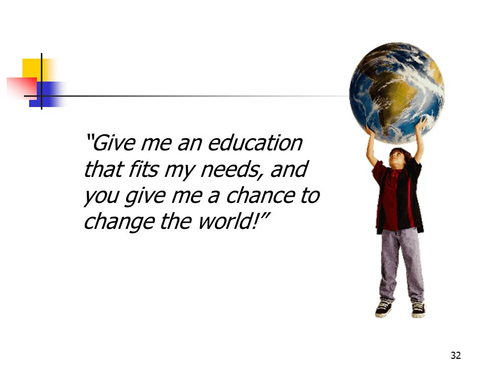 "32 ""Give me an education that fits my needs, and you give me a chance to change the world!"""