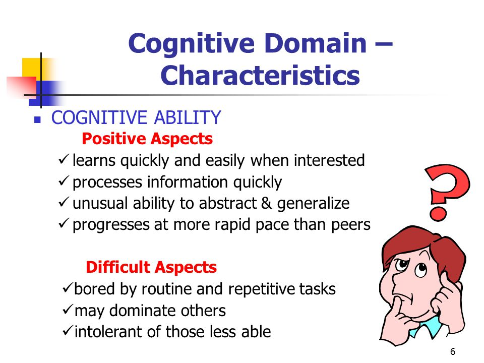 7 Cognitive Domain – Characteristics  INTELLECTUAL CURIOSITY Positive Aspects asks many questions interested in wide variety of subjects has high tolerance for ambiguity Difficult Aspects pursues individual interests over class activities impatient with details and restrictions remains unfocused and scattered