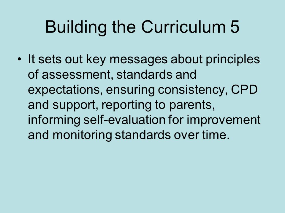 Building the Curriculum 5 It sets out key messages about principles of assessment, standards and expectations, ensuring consistency, CPD and support, reporting to parents, informing self-evaluation for improvement and monitoring standards over time.