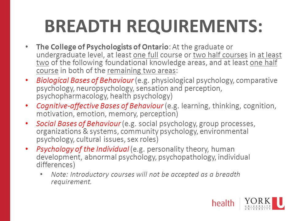 BREADTH REQUIREMENTS: The College of Psychologists of Ontario: At the graduate or undergraduate level, at least one full course or two half courses in