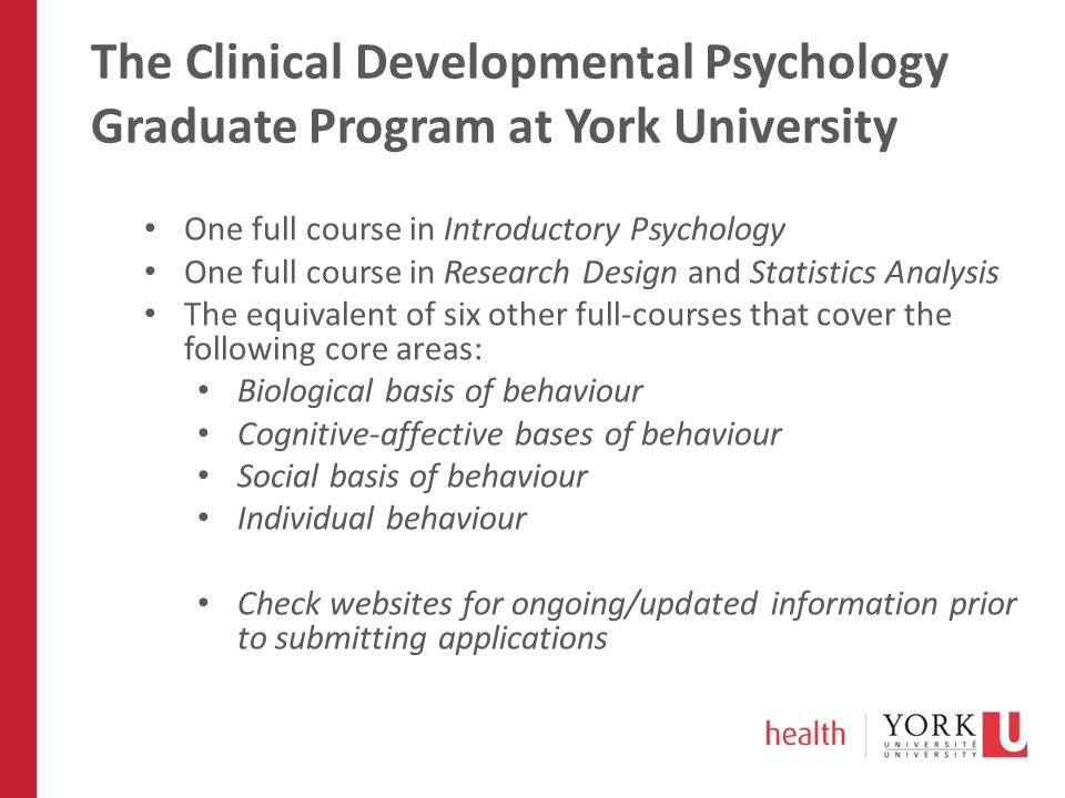 The Clinical Developmental Psychology Graduate Program at York University One full course in Introductory Psychology One full course in Research Desig