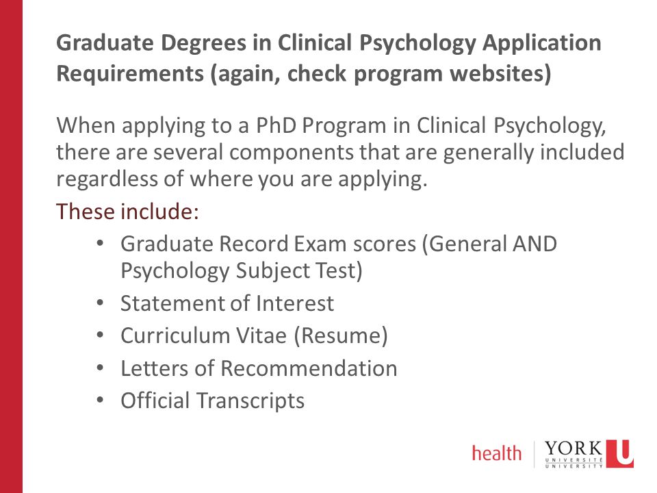 Graduate Degrees in Clinical Psychology Application Requirements (again, check program websites) When applying to a PhD Program in Clinical Psychology