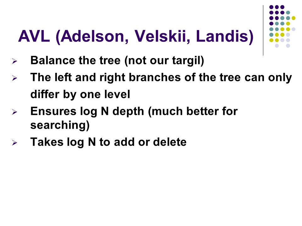 AVL (Adelson, Velskii, Landis)  Balance the tree (not our targil)  The left and right branches of the tree can only differ by one level  Ensures log N depth (much better for searching)  Takes log N to add or delete