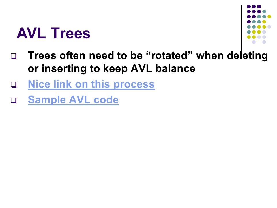 AVL Trees  Trees often need to be rotated when deleting or inserting to keep AVL balance  Nice link on this process Nice link on this process  Sample AVL code Sample AVL code
