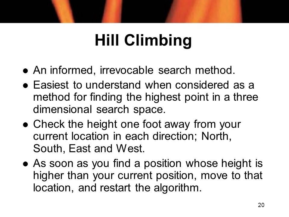 20 Hill Climbing l An informed, irrevocable search method. l Easiest to understand when considered as a method for finding the highest point in a thre