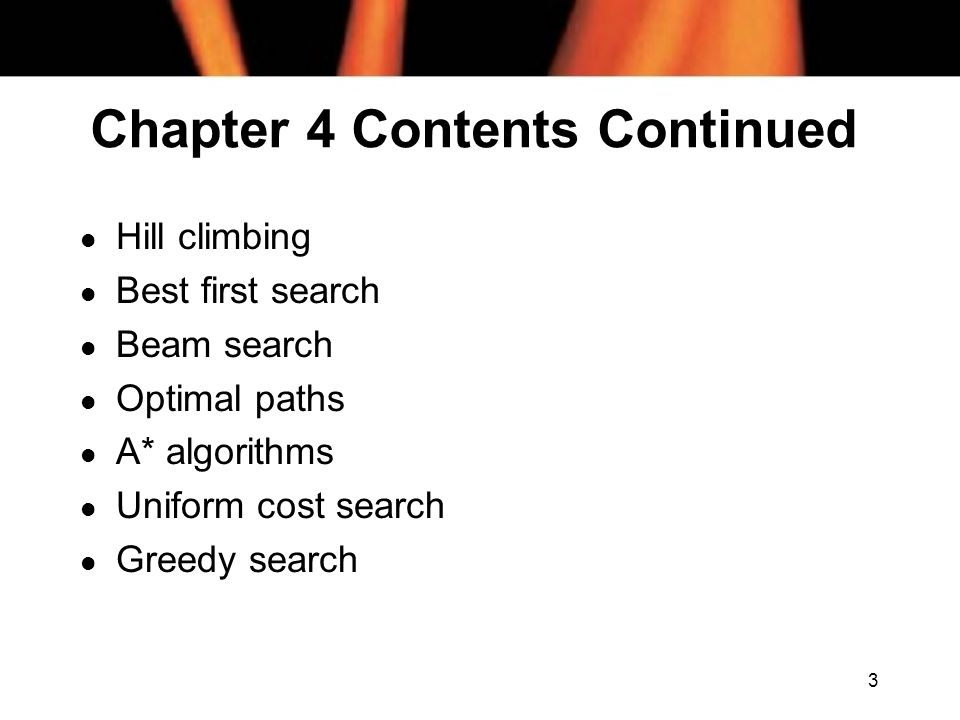 3 Chapter 4 Contents Continued l Hill climbing l Best first search l Beam search l Optimal paths l A* algorithms l Uniform cost search l Greedy search