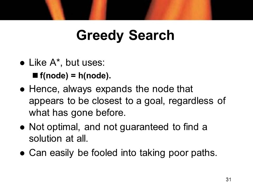 31 Greedy Search l Like A*, but uses: nf(node) = h(node). l Hence, always expands the node that appears to be closest to a goal, regardless of what ha