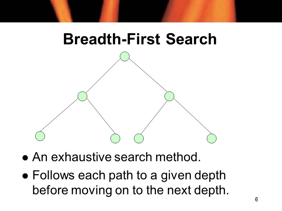 6 Breadth-First Search l An exhaustive search method. l Follows each path to a given depth before moving on to the next depth.