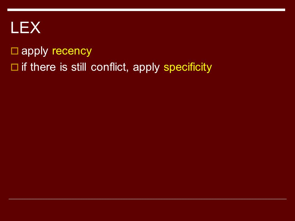 LEX  apply recency  if there is still conflict, apply specificity