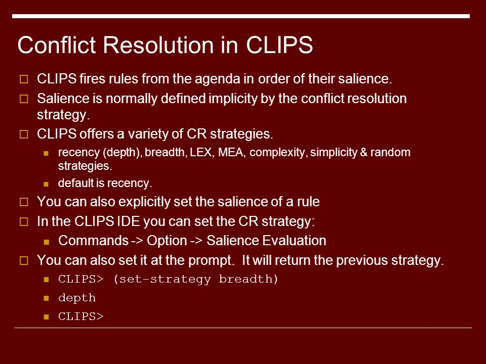 Conflict Resolution in CLIPS  CLIPS fires rules from the agenda in order of their salience.  Salience is normally defined implicity by the conflict