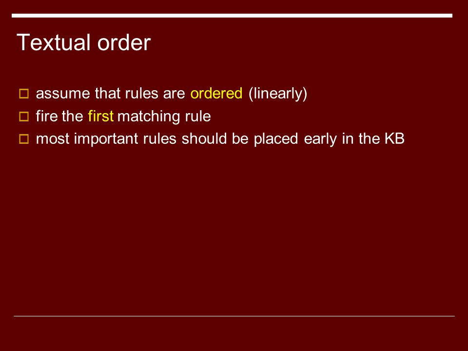 Textual order  assume that rules are ordered (linearly)  fire the first matching rule  most important rules should be placed early in the KB