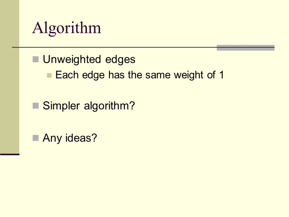 Algorithm Unweighted edges Each edge has the same weight of 1 Simpler algorithm? Any ideas?