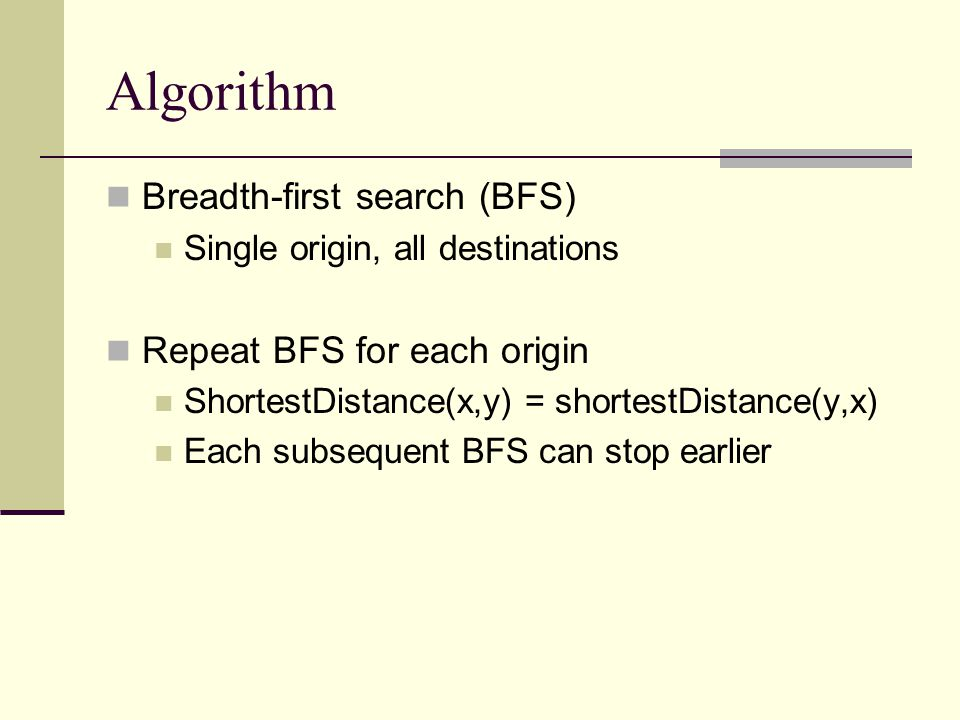 Algorithm Breadth-first search (BFS) Single origin, all destinations Repeat BFS for each origin ShortestDistance(x,y) = shortestDistance(y,x) Each subsequent BFS can stop earlier