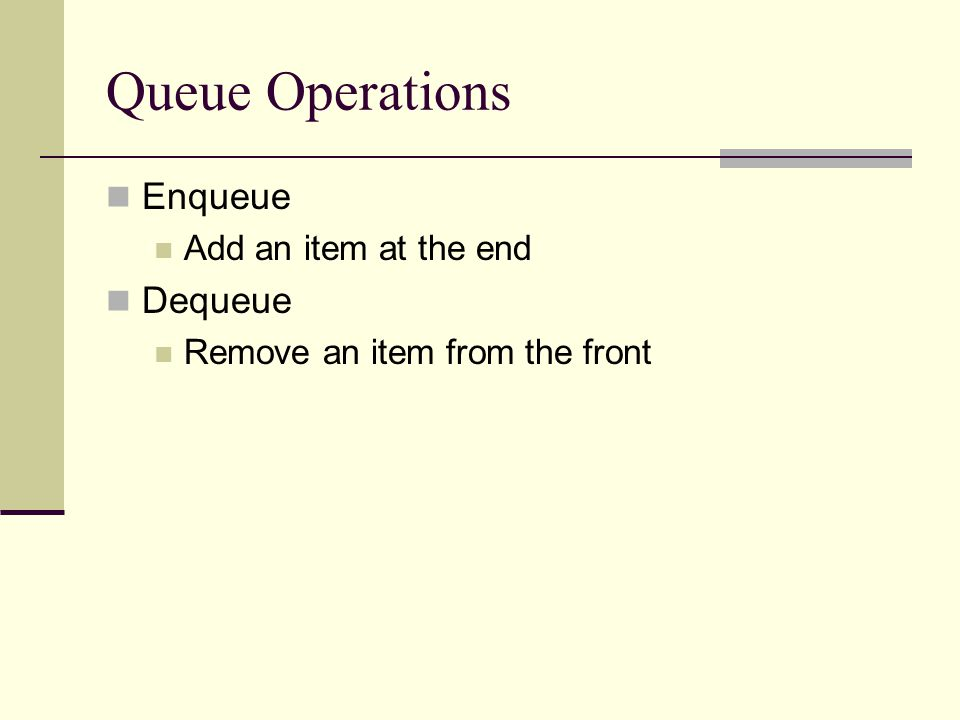 Queue Operations Enqueue Add an item at the end Dequeue Remove an item from the front