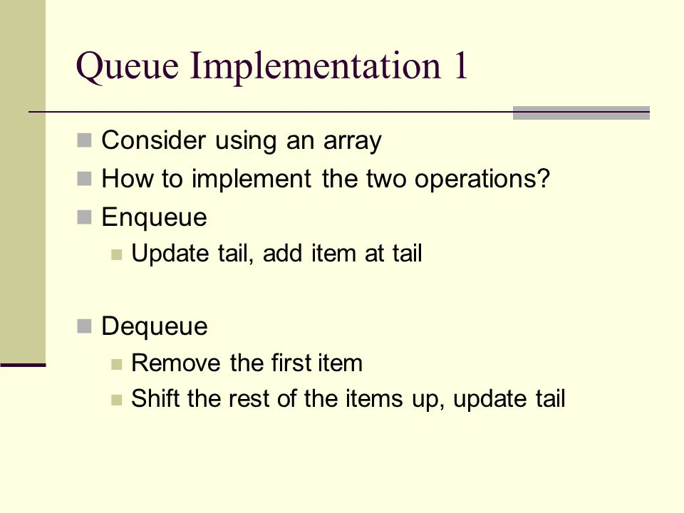 Queue Implementation 1 Consider using an array How to implement the two operations.