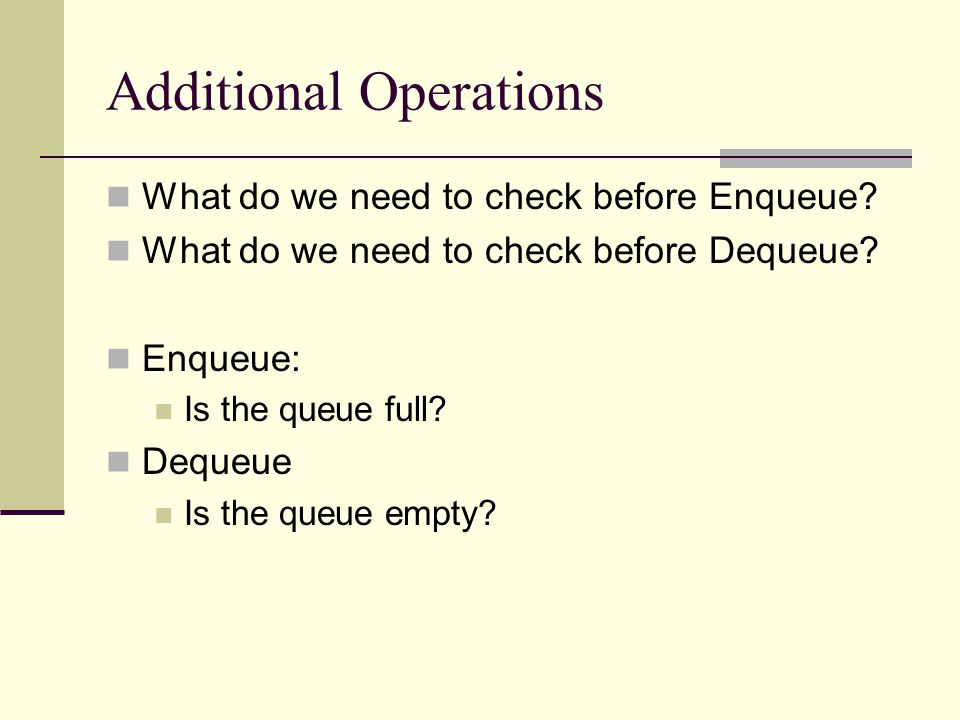 Additional Operations What do we need to check before Enqueue.