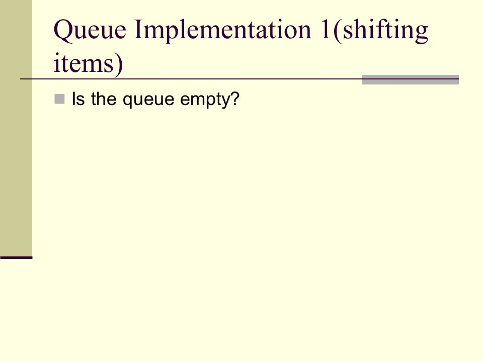 Queue Implementation 1(shifting items) Is the queue empty?