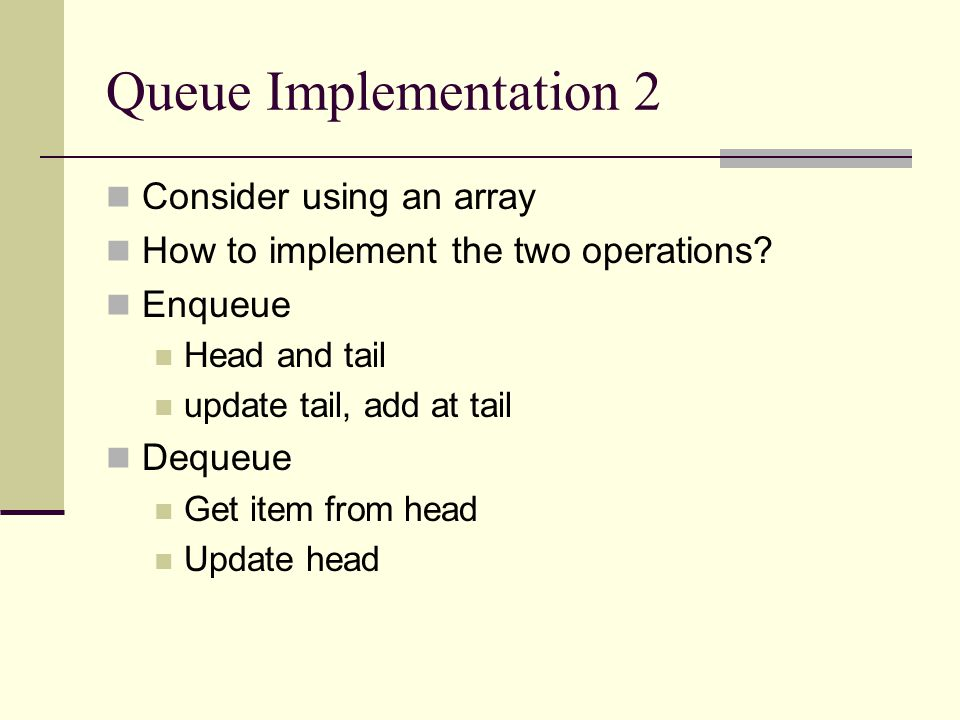 Queue Implementation 2 Consider using an array How to implement the two operations.