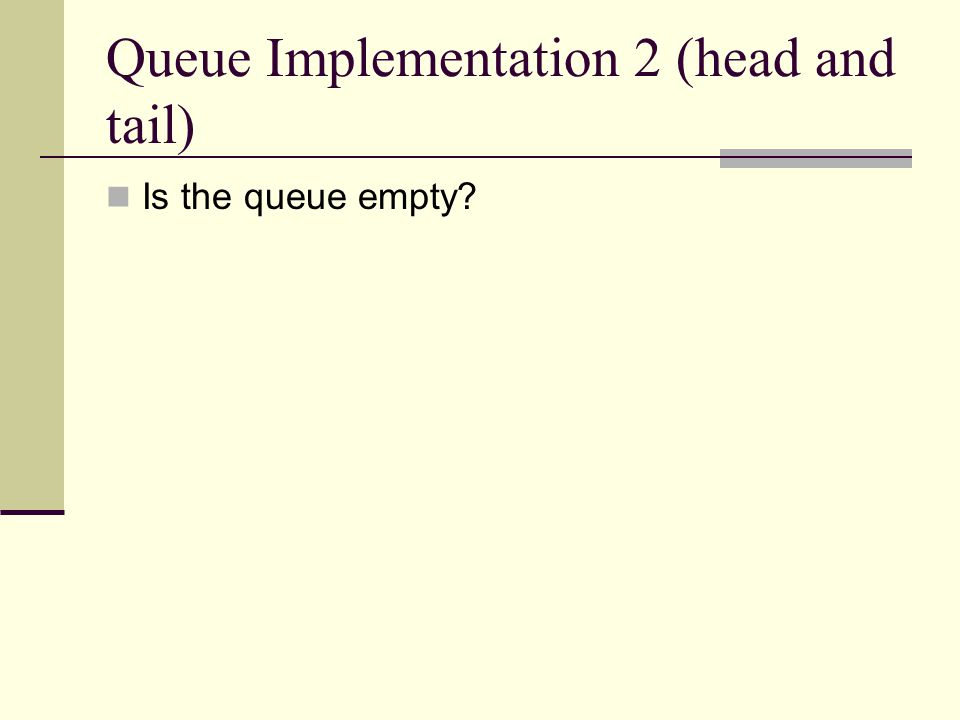Queue Implementation 2 (head and tail) Is the queue empty?