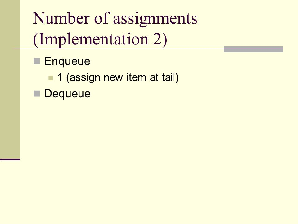 Number of assignments (Implementation 2) Enqueue 1 (assign new item at tail) Dequeue