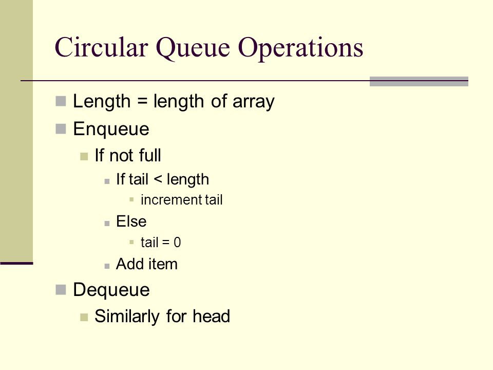 Circular Queue Operations Length = length of array Enqueue If not full If tail < length  increment tail Else  tail = 0 Add item Dequeue Similarly for head