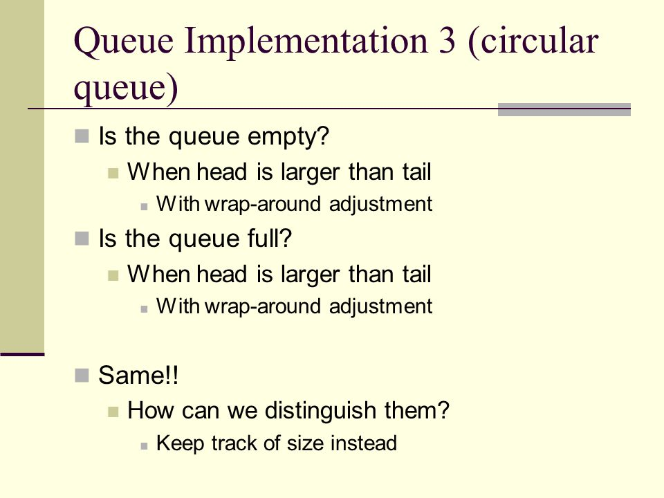Queue Implementation 3 (circular queue) Is the queue empty? When head is larger than tail With wrap-around adjustment Is the queue full? When head is