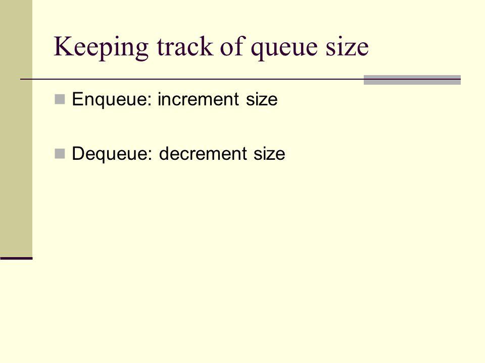 Keeping track of queue size Enqueue: increment size Dequeue: decrement size