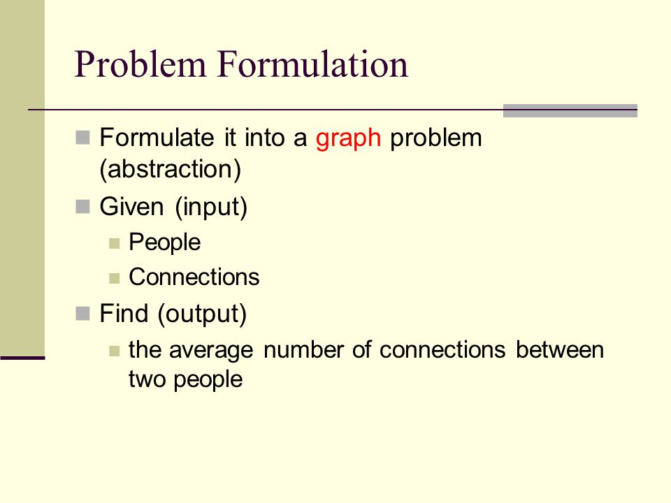 Problem Formulation Formulate it into a graph problem (abstraction) Given (input) People Connections Find (output) the average number of connections between two people