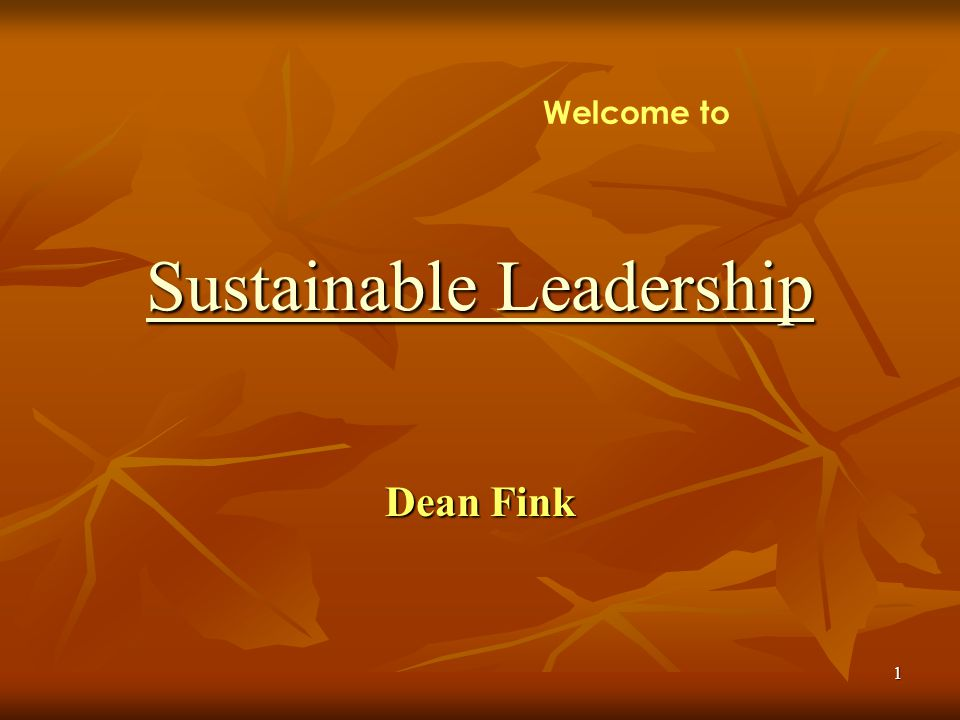 1 Dean Fink Sustainable Leadership Sustainable Leadership Welcome to