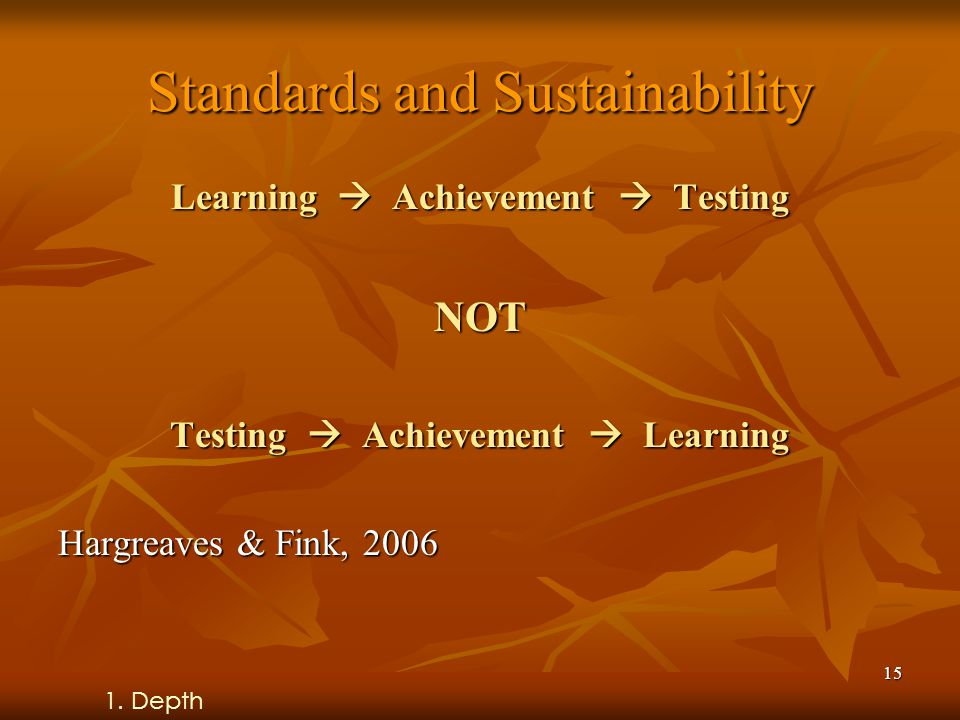 15 Standards and Sustainability Learning  Achievement  Testing NOT Testing  Achievement  Learning Hargreaves & Fink, 2006 1.