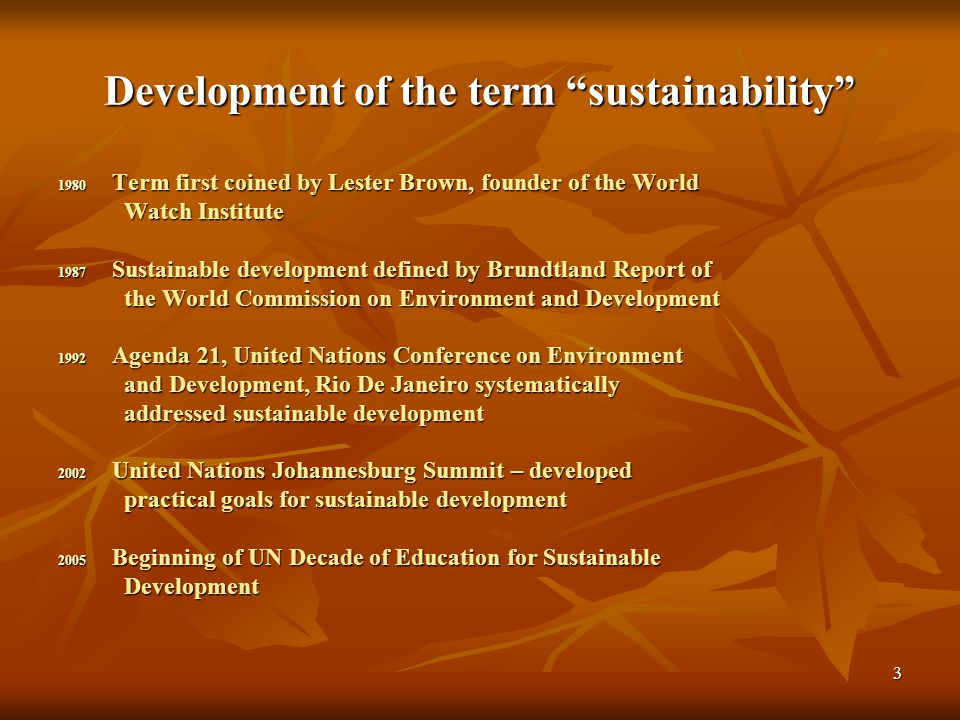 3 Development of the term sustainability 1980 Term first coined by Lester Brown, founder of the World Watch Institute Watch Institute 1987 Sustainable development defined by Brundtland Report of the World Commission on Environment and Development the World Commission on Environment and Development 1992 Agenda 21, United Nations Conference on Environment and Development, Rio De Janeiro systematically and Development, Rio De Janeiro systematically addressed sustainable development addressed sustainable development 2002 United Nations Johannesburg Summit – developed practical goals for sustainable development practical goals for sustainable development 2005 Beginning of UN Decade of Education for Sustainable Development Development