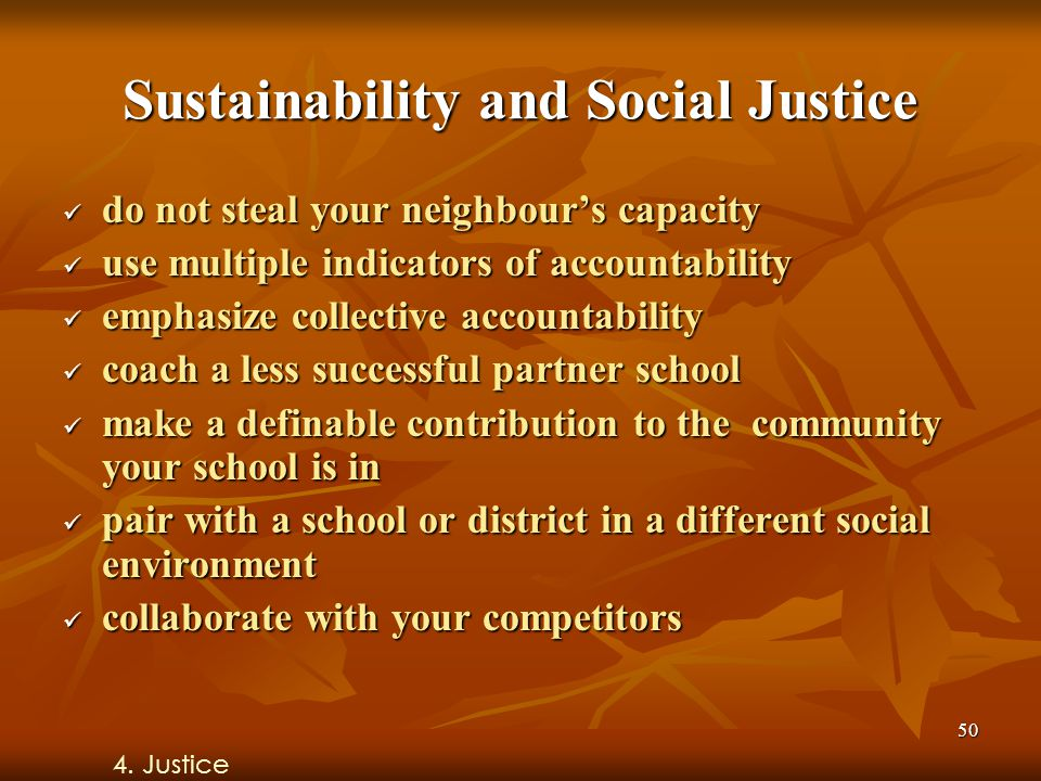 50 Sustainability and Social Justice do not steal your neighbour's capacity do not steal your neighbour's capacity use multiple indicators of accountability use multiple indicators of accountability emphasize collective accountability emphasize collective accountability coach a less successful partner school coach a less successful partner school make a definable contribution to the community your school is in make a definable contribution to the community your school is in pair with a school or district in a different social environment pair with a school or district in a different social environment collaborate with your competitors collaborate with your competitors 4.