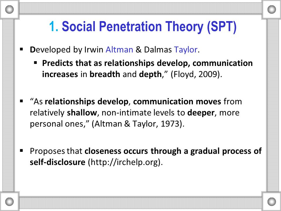 1. Social Penetration Theory (SPT)  Developed by Irwin Altman & Dalmas Taylor.  Predicts that as relationships develop, communication increases in b