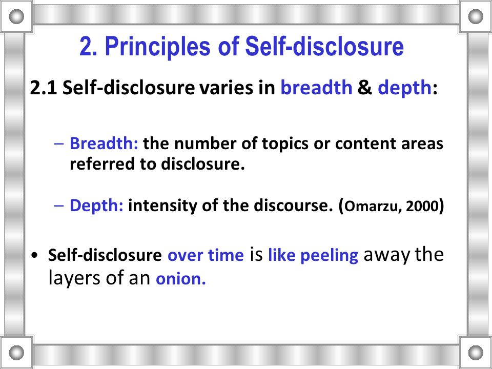 2. Principles of Self-disclosure 2.1 Self-disclosure varies in breadth & depth: –Breadth: the number of topics or content areas referred to disclosure
